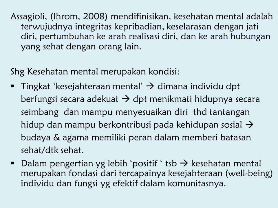 Assagioli, (Ihrom, 2008) mendifinisikan, kesehatan mental adalah terwujudnya integritas kepribadian, keselarasan dengan jati diri, pertumbuhan ke arah