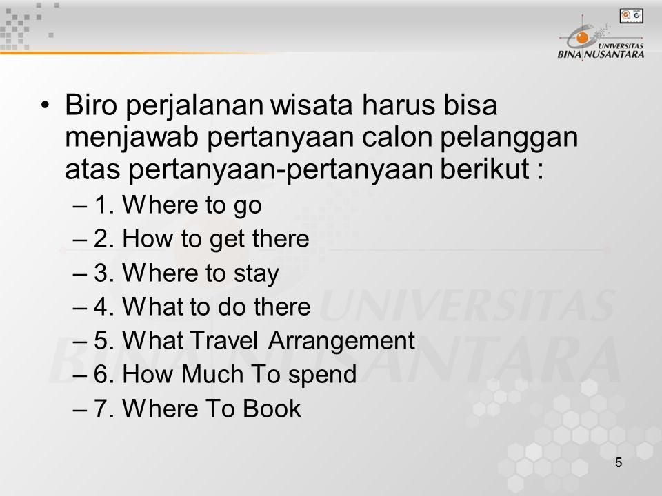5 Biro perjalanan wisata harus bisa menjawab pertanyaan calon pelanggan atas pertanyaan-pertanyaan berikut : –1. Where to go –2. How to get there –3.
