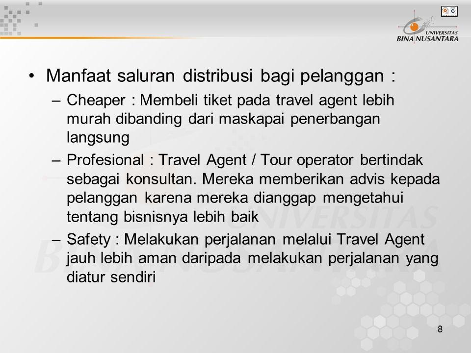 8 Manfaat saluran distribusi bagi pelanggan : –Cheaper : Membeli tiket pada travel agent lebih murah dibanding dari maskapai penerbangan langsung –Profesional : Travel Agent / Tour operator bertindak sebagai konsultan.
