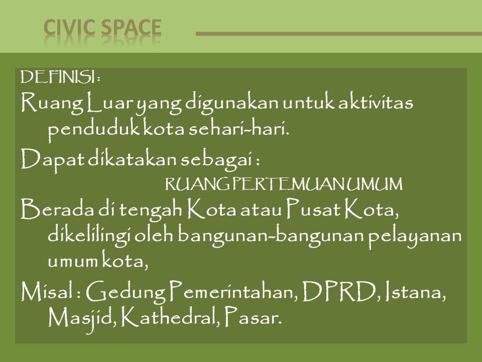 DEFINISI : Ruang Luar yang digunakan untuk aktivitas penduduk kota sehari-hari. Dapat dikatakan sebagai : RUANG PERTEMUAN UMUM Berada di tengah Kota a