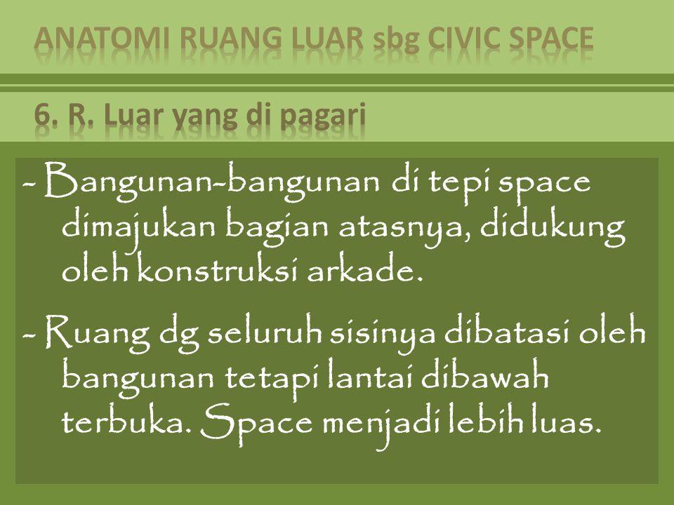 - Bangunan-bangunan di tepi space dimajukan bagian atasnya, didukung oleh konstruksi arkade. - Ruang dg seluruh sisinya dibatasi oleh bangunan tetapi