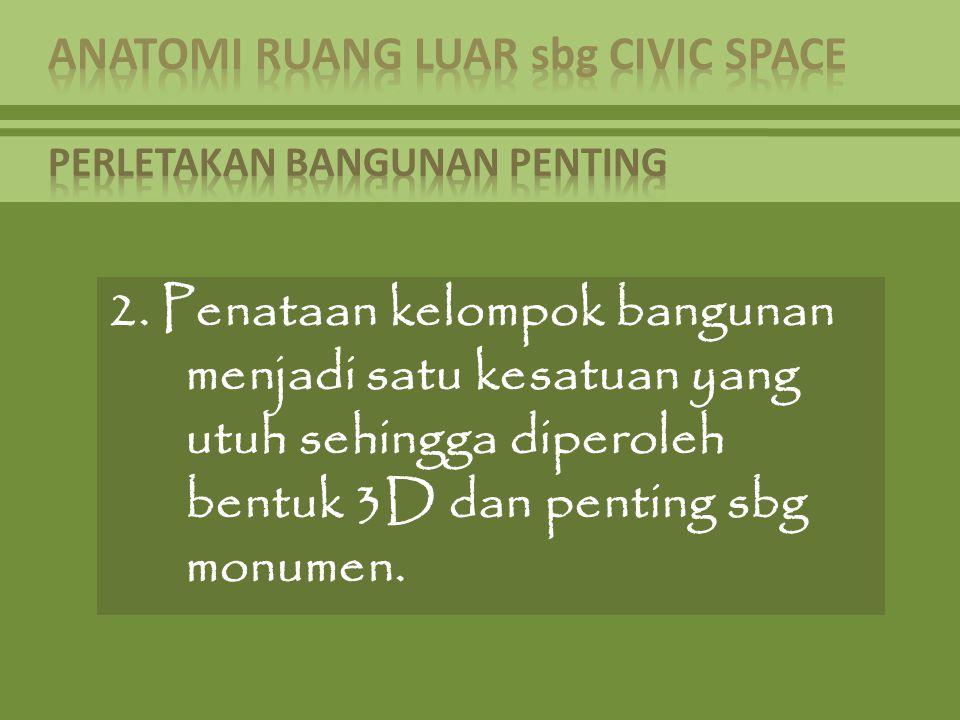 2. Penataan kelompok bangunan menjadi satu kesatuan yang utuh sehingga diperoleh bentuk 3D dan penting sbg monumen.
