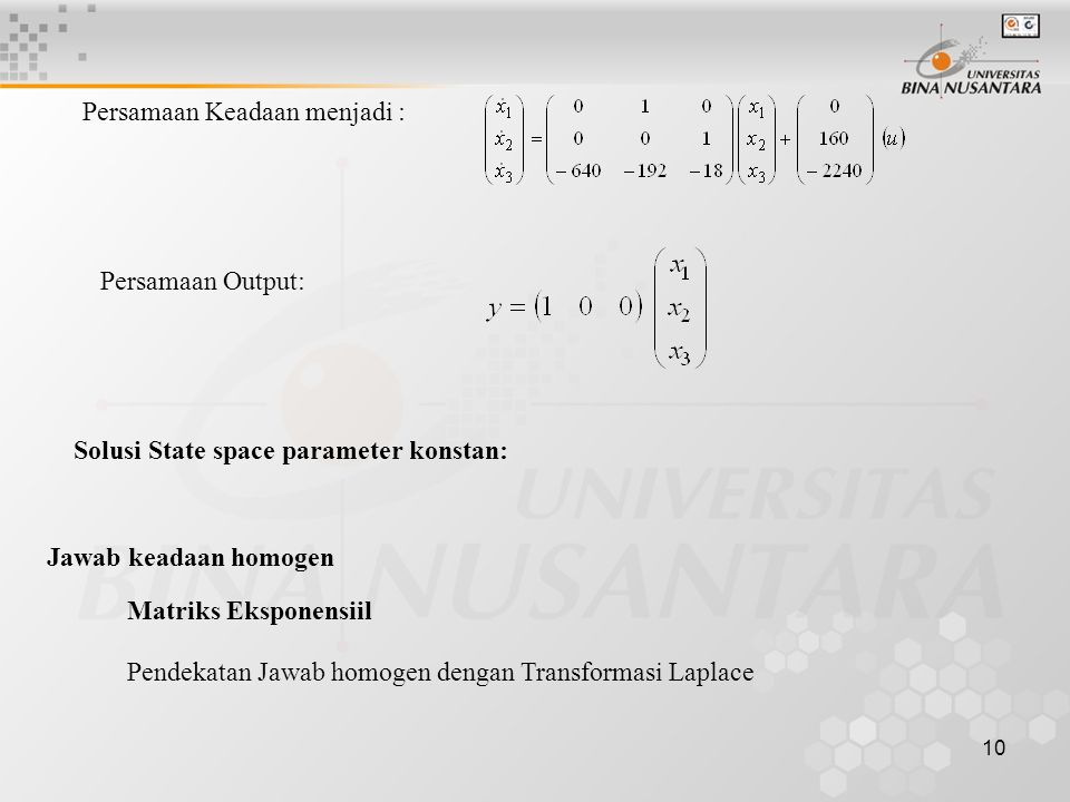 10 Persamaan Keadaan menjadi : Persamaan Output: Solusi State space parameter konstan: Jawab keadaan homogen Matriks Eksponensiil Pendekatan Jawab hom