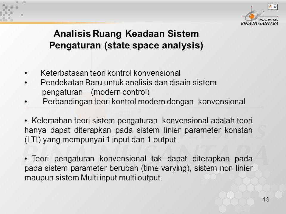 13 Analisis Ruang Keadaan Sistem Pengaturan (state space analysis) Keterbatasan teori kontrol konvensional Pendekatan Baru untuk analisis dan disain s