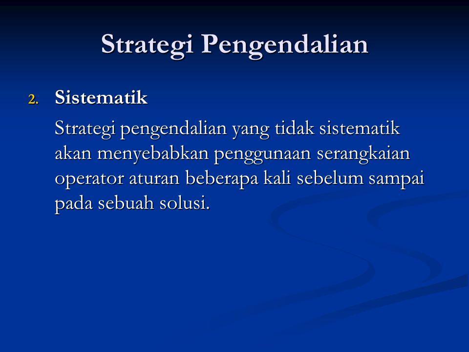 Strategi Pengendalian 2. Sistematik Strategi pengendalian yang tidak sistematik akan menyebabkan penggunaan serangkaian operator aturan beberapa kali