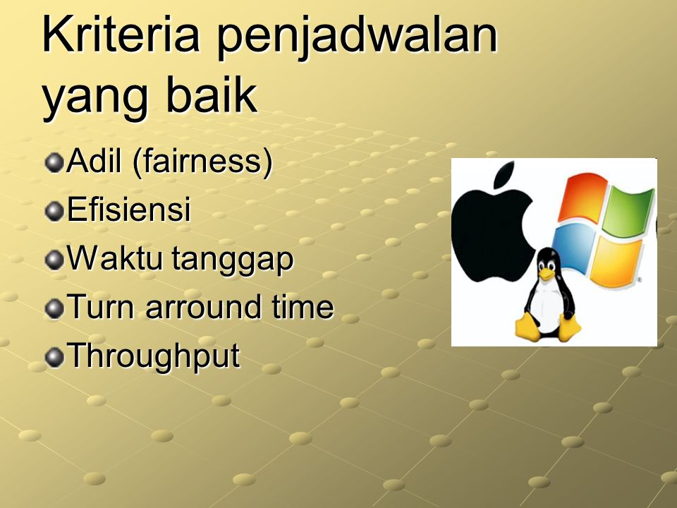 Kriteria penjadwalan yang baik Adil (fairness) Efisiensi Waktu tanggap Turn arround time Throughput