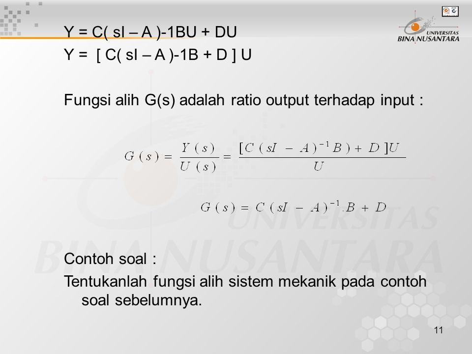 11 Y = C( sI – A )-1BU + DU Y = [ C( sI – A )-1B + D ] U Fungsi alih G(s) adalah ratio output terhadap input : Contoh soal : Tentukanlah fungsi alih s