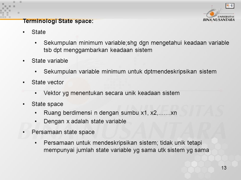 13 Terminologi State space: State Sekumpulan minimum variable;shg dgn mengetahui keadaan variable tsb dpt menggambarkan keadaan sistem State variable