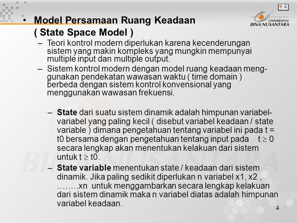 4 Model Persamaan Ruang Keadaan ( State Space Model ) –Teori kontrol modern diperlukan karena kecenderungan sistem yang makin kompleks yang mungkin me