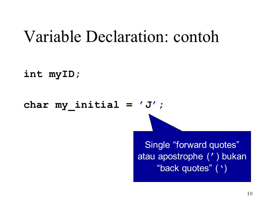 10 Variable Declaration: contoh int myID; char my_initial = 'J'; Single forward quotes atau apostrophe ( ' ) bukan back quotes ( ' )
