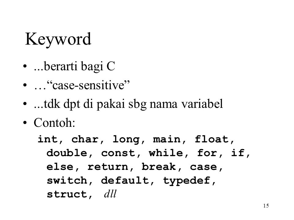 15 Keyword...berarti bagi C … case-sensitive ...tdk dpt di pakai sbg nama variabel Contoh: int, char, long, main, float, double, const, while, for, if, else, return, break, case, switch, default, typedef, struct, dll