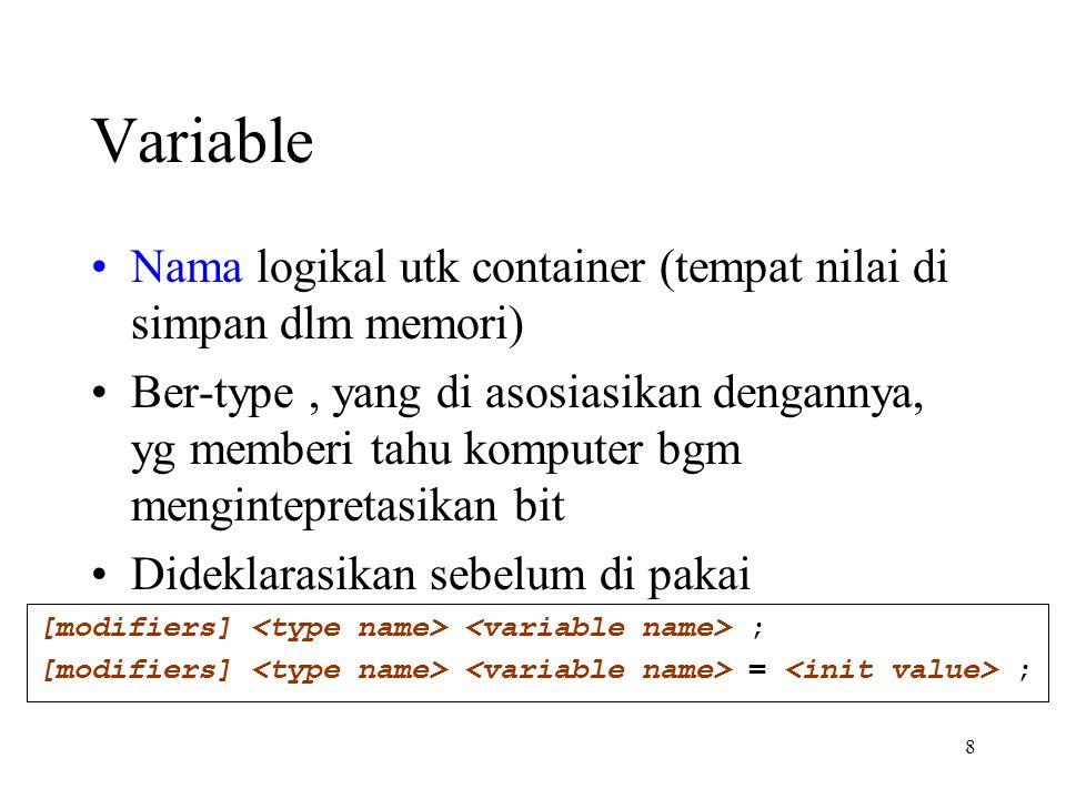 8 Variable Nama logikal utk container (tempat nilai di simpan dlm memori) Ber-type, yang di asosiasikan dengannya, yg memberi tahu komputer bgm mengintepretasikan bit Dideklarasikan sebelum di pakai [modifiers] ; [modifiers] = ;