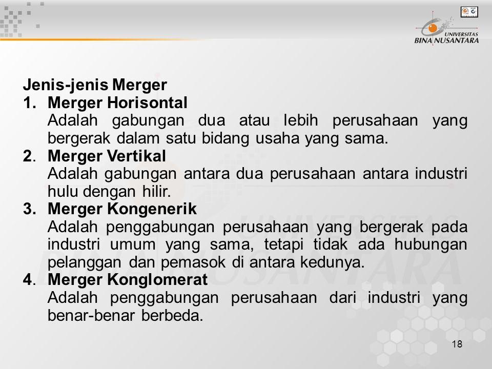 18 Jenis-jenis Merger 1.Merger Horisontal Adalah gabungan dua atau lebih perusahaan yang bergerak dalam satu bidang usaha yang sama. 2.Merger Vertikal
