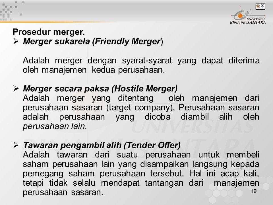 19 Prosedur merger.  Merger sukarela (Friendly Merger) Adalah merger dengan syarat-syarat yang dapat diterima oleh manajemen kedua perusahaan.  Merg