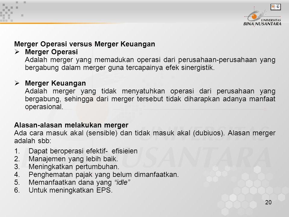 20 Merger Operasi versus Merger Keuangan  Merger Operasi Adalah merger yang memadukan operasi dari perusahaan-perusahaan yang bergabung dalam merger guna tercapainya efek sinergistik.