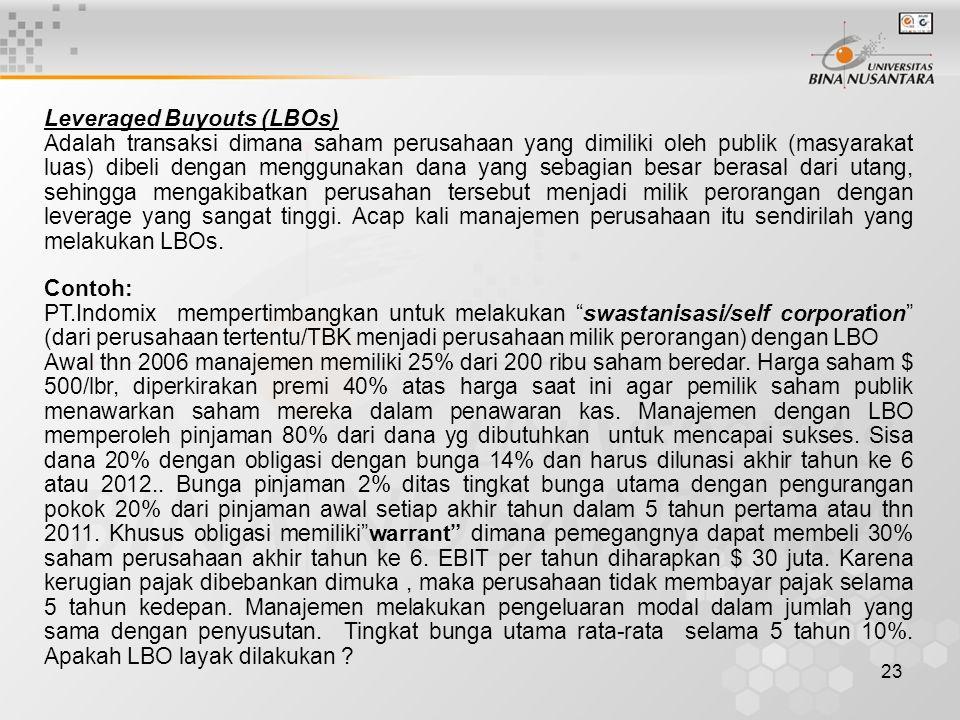 23 Leveraged Buyouts (LBOs) Adalah transaksi dimana saham perusahaan yang dimiliki oleh publik (masyarakat luas) dibeli dengan menggunakan dana yang s