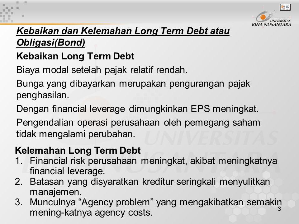 3 Kebaikan dan Kelemahan Long Term Debt atau Obligasi(Bond) Kebaikan Long Term Debt Biaya modal setelah pajak relatif rendah. Bunga yang dibayarkan me