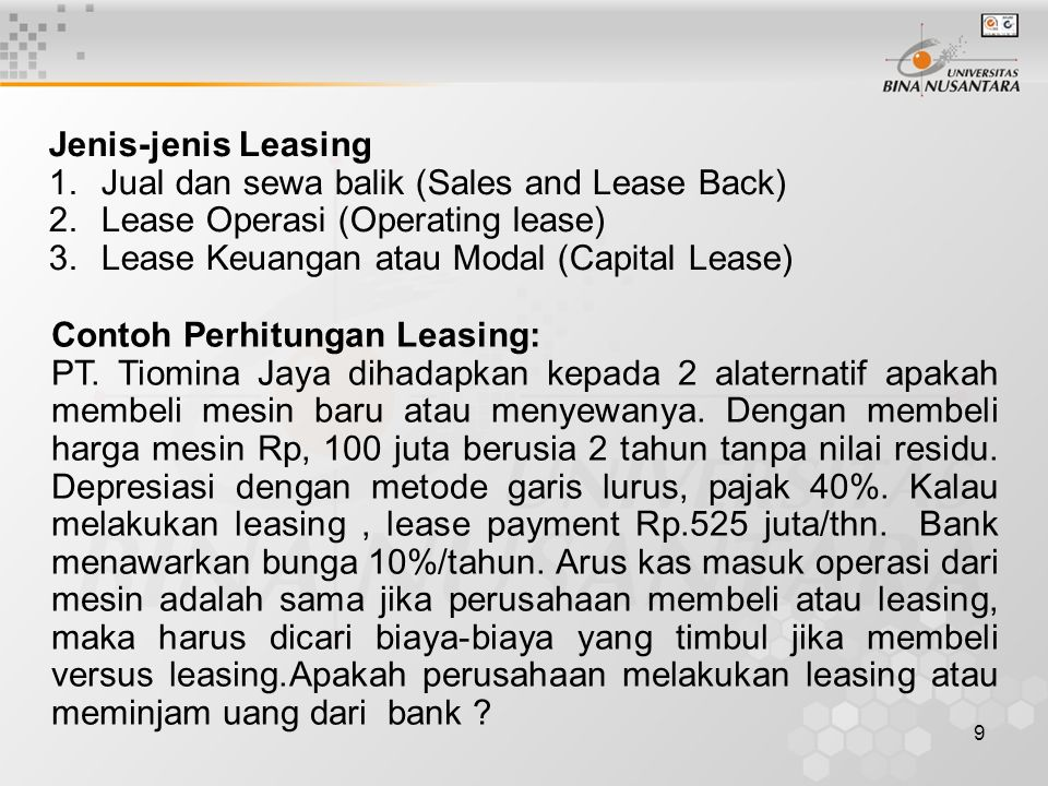 9 Jenis-jenis Leasing 1.Jual dan sewa balik (Sales and Lease Back) 2.Lease Operasi (Operating lease) 3.Lease Keuangan atau Modal (Capital Lease) Conto