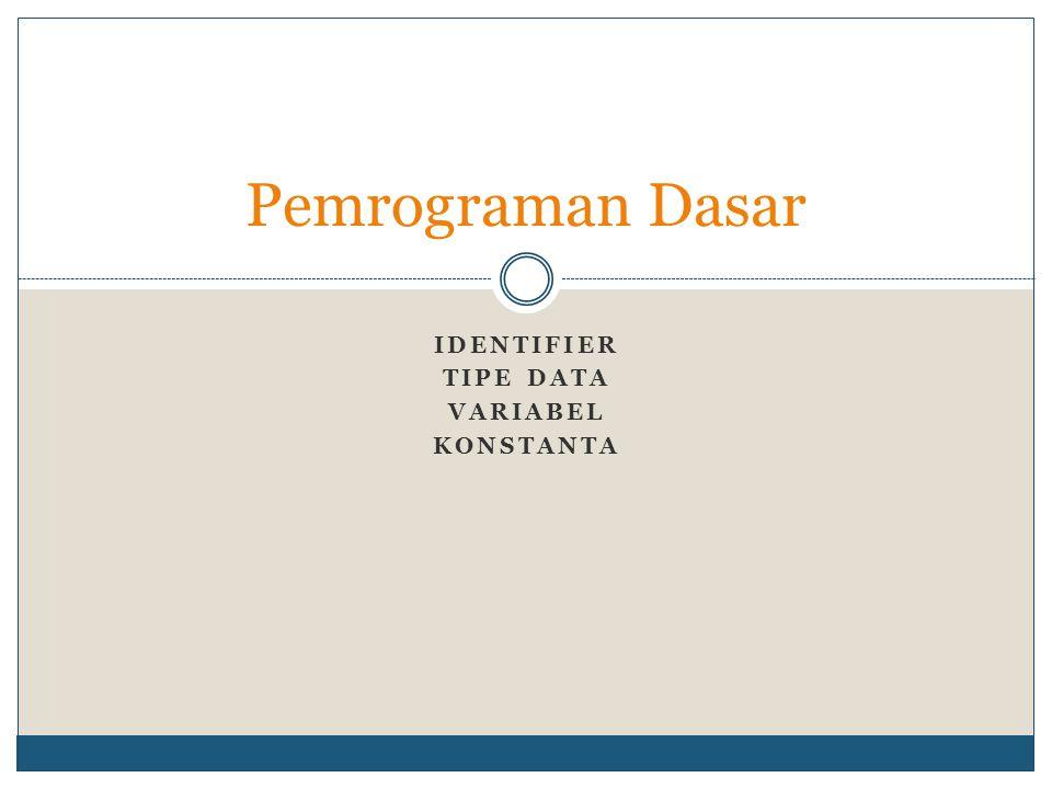 Identifier (pengenal) Dapat berupa:  Variabel (dapat diisi nilai yang berubah-ubah)  Konstanta (hanya dapat diisi 1 nilai)  Tipe data (jenis suatu data)  Fungsi (sekumpulan baris pernyataan yang dapat dipanggil)  Label (menunjuk pada suatu baris perintah)  Objek (--- dijelaskan kemudian ---)