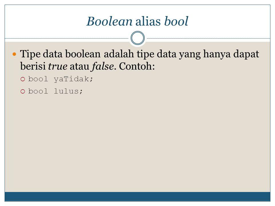 Boolean alias bool Tipe data boolean adalah tipe data yang hanya dapat berisi true atau false. Contoh:  bool yaTidak;  bool lulus;