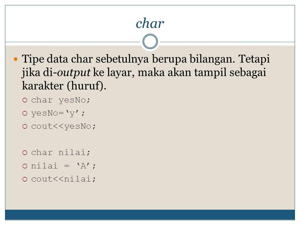 char Tipe data char sebetulnya berupa bilangan. Tetapi jika di-output ke layar, maka akan tampil sebagai karakter (huruf).  char yesNo;  yesNo='y';