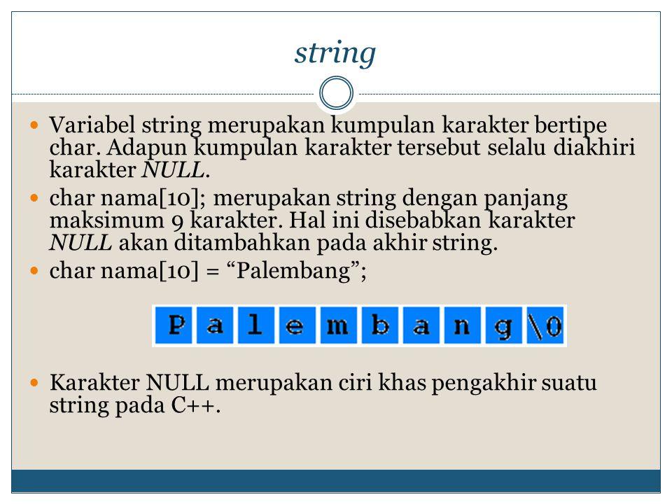 string Variabel string merupakan kumpulan karakter bertipe char. Adapun kumpulan karakter tersebut selalu diakhiri karakter NULL. char nama[10]; merup