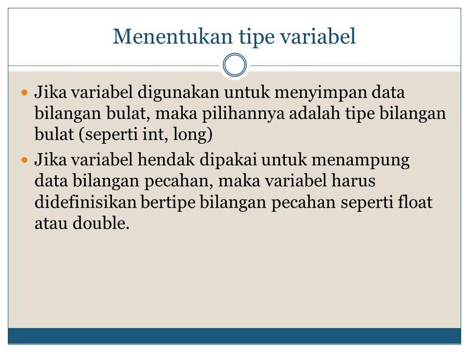Menentukan tipe variabel Jika variabel digunakan untuk menyimpan data bilangan bulat, maka pilihannya adalah tipe bilangan bulat (seperti int, long) J