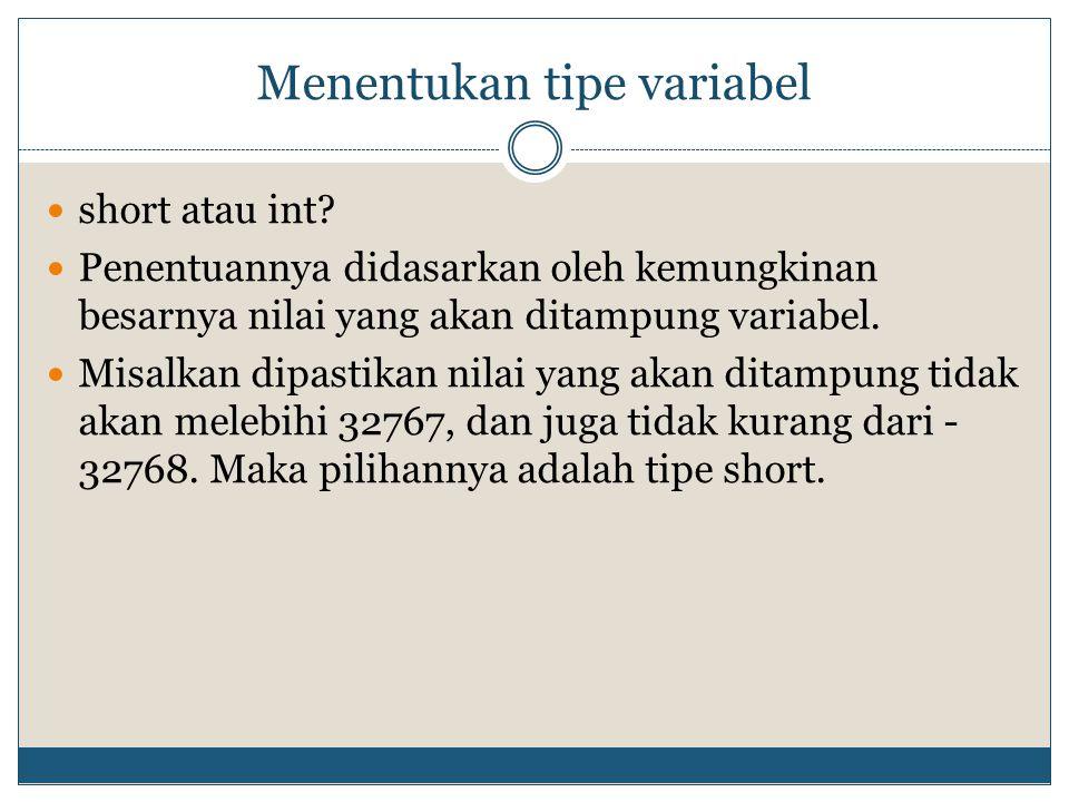 Menentukan tipe variabel short atau int? Penentuannya didasarkan oleh kemungkinan besarnya nilai yang akan ditampung variabel. Misalkan dipastikan nil