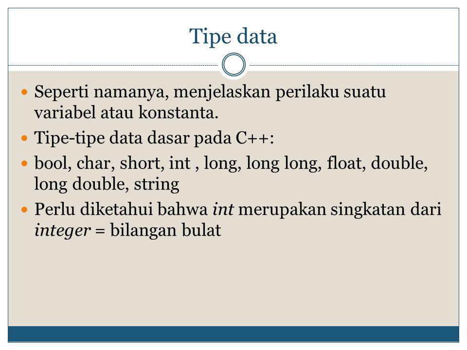 Tipe data Seperti namanya, menjelaskan perilaku suatu variabel atau konstanta. Tipe-tipe data dasar pada C++: bool, char, short, int, long, long long,