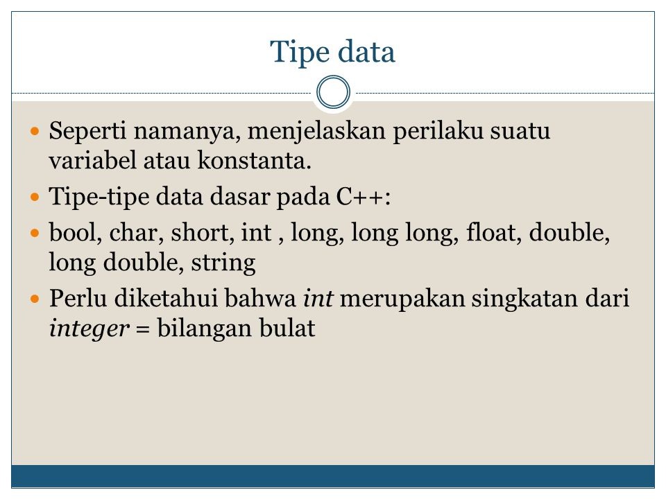 Variables Dapat diisi nilai dan diubah-ubah nilainya Hanya dapat menyimpan satu tipe data Pendeklarasian: [tipe-data] [nama-variabel] [tipe-data] [nama-variabel] = [nilai] Contoh: int counter; int counter = 3; int panjang, lebar, tinggi; int panjang = 10, lebar = 5, tinggi = 1; int panjang, lebar, tinggi = 1; //hanya tinggi yang mendapat nilai