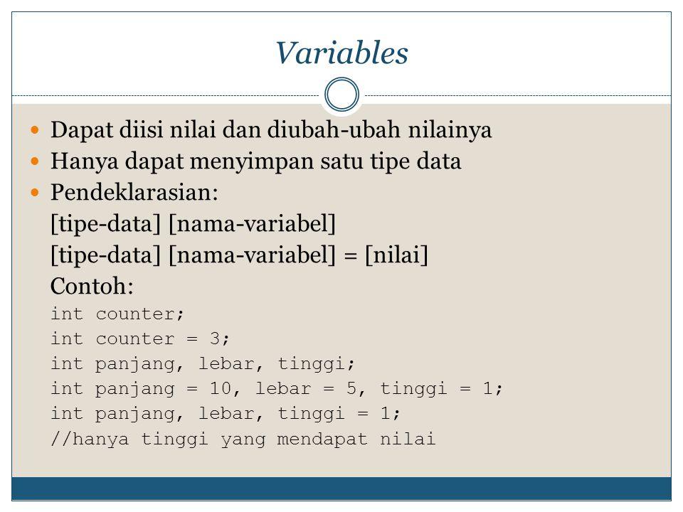 Variables Dapat diisi nilai dan diubah-ubah nilainya Hanya dapat menyimpan satu tipe data Pendeklarasian: [tipe-data] [nama-variabel] [tipe-data] [nam