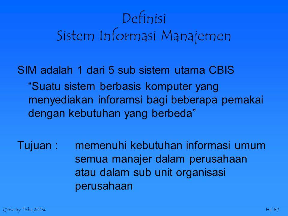 C'tive by Ticha 2004Hal 89 Definisi Sistem Informasi Manajemen SIM adalah 1 dari 5 sub sistem utama CBIS Suatu sistem berbasis komputer yang menyediakan inforamsi bagi beberapa pemakai dengan kebutuhan yang berbeda Tujuan : memenuhi kebutuhan informasi umum semua manajer dalam perusahaan atau dalam sub unit organisasi perusahaan