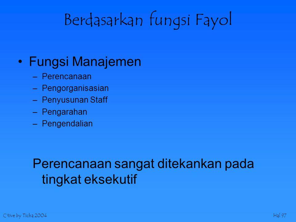 C'tive by Ticha 2004Hal 97 Berdasarkan fungsi Fayol Fungsi Manajemen –Perencanaan –Pengorganisasian –Penyusunan Staff –Pengarahan –Pengendalian Perenc