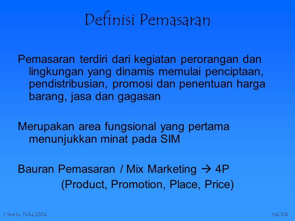C'tive by Ticha 2004Hal 106 Definisi Pemasaran Pemasaran terdiri dari kegiatan perorangan dan lingkungan yang dinamis memulai penciptaan, pendistribusian, promosi dan penentuan harga barang, jasa dan gagasan Merupakan area fungsional yang pertama menunjukkan minat pada SIM Bauran Pemasaran / Mix Marketing  4P (Product, Promotion, Place, Price)