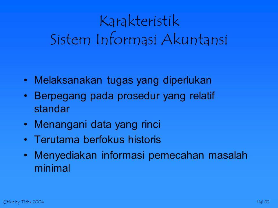 C'tive by Ticha 2004Hal 82 Karakteristik Sistem Informasi Akuntansi Melaksanakan tugas yang diperlukan Berpegang pada prosedur yang relatif standar Menangani data yang rinci Terutama berfokus historis Menyediakan informasi pemecahan masalah minimal