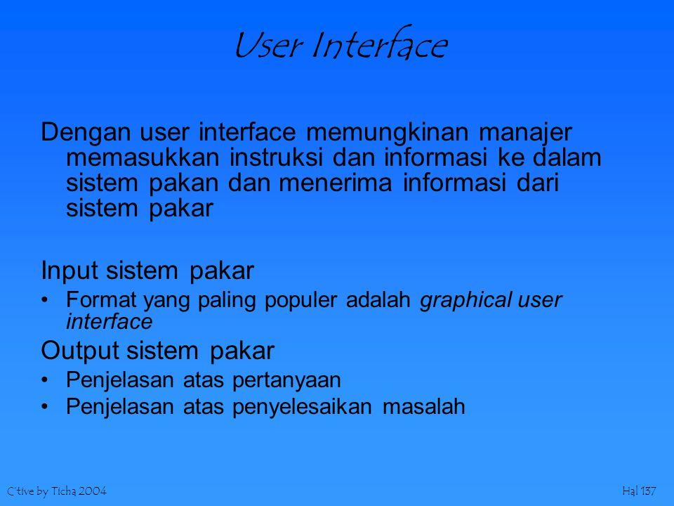 C'tive by Ticha 2004Hal 137 User Interface Dengan user interface memungkinan manajer memasukkan instruksi dan informasi ke dalam sistem pakan dan menerima informasi dari sistem pakar Input sistem pakar Format yang paling populer adalah graphical user interface Output sistem pakar Penjelasan atas pertanyaan Penjelasan atas penyelesaikan masalah