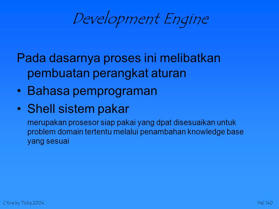 C'tive by Ticha 2004Hal 140 Development Engine Pada dasarnya proses ini melibatkan pembuatan perangkat aturan Bahasa pemprograman Shell sistem pakar merupakan prosesor siap pakai yang dpat disesuaikan untuk problem domain tertentu melalui penambahan knowledge base yang sesuai