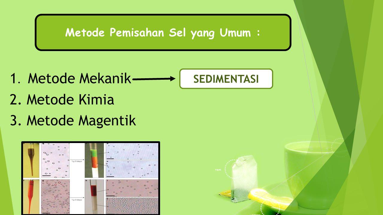 1. Metode Mekanik 2. Metode Kimia 3. Metode Magentik SEDIMENTASI Metode Pemisahan Sel yang Umum :