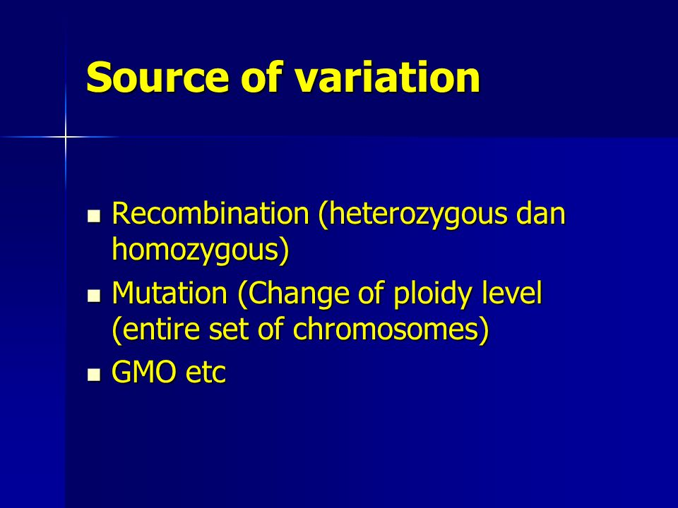 Source of variation Recombination (heterozygous dan homozygous) Recombination (heterozygous dan homozygous) Mutation (Change of ploidy level (entire set of chromosomes) Mutation (Change of ploidy level (entire set of chromosomes) GMO etc GMO etc
