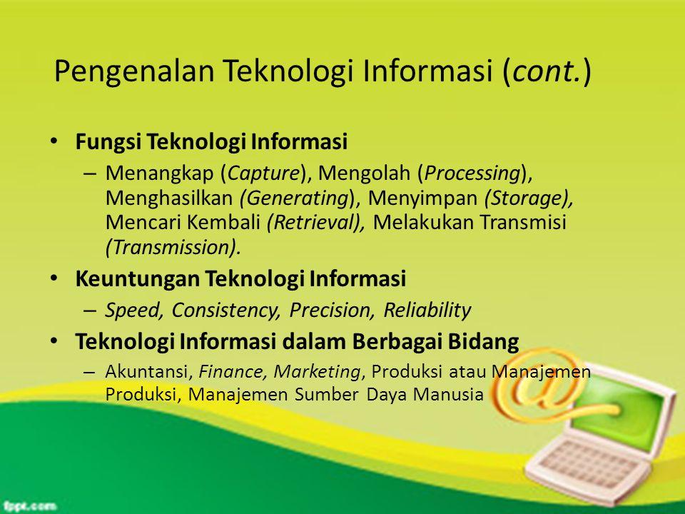 Pengenalan Teknologi Informasi (cont.) Fungsi Teknologi Informasi – Menangkap (Capture), Mengolah (Processing), Menghasilkan (Generating), Menyimpan (Storage), Mencari Kembali (Retrieval), Melakukan Transmisi (Transmission).