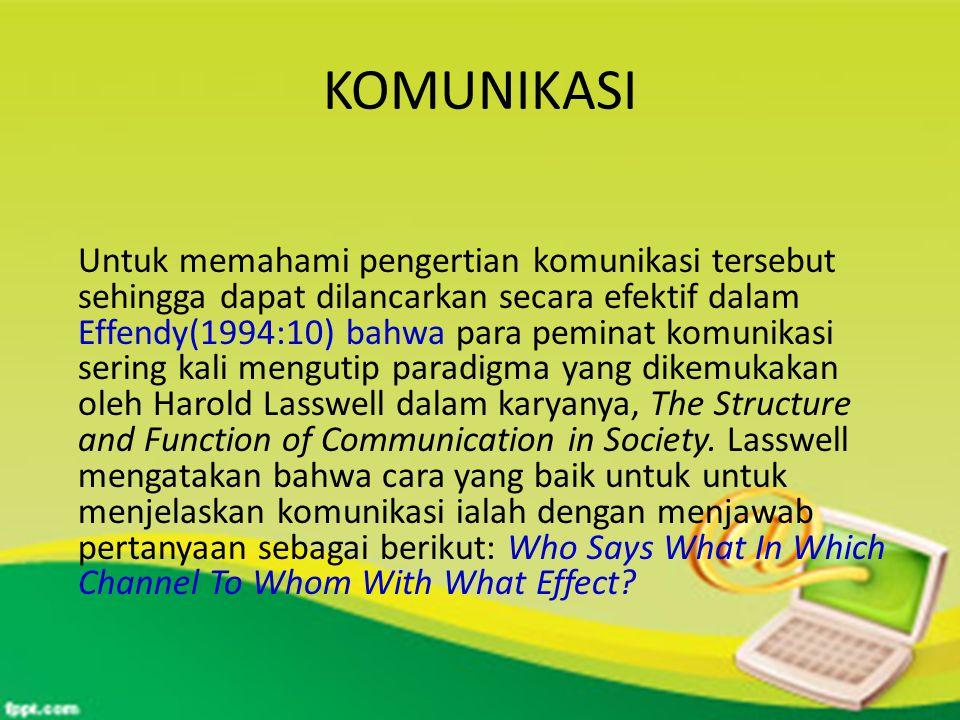 KOMUNIKASI Untuk memahami pengertian komunikasi tersebut sehingga dapat dilancarkan secara efektif dalam Effendy(1994:10) bahwa para peminat komunikasi sering kali mengutip paradigma yang dikemukakan oleh Harold Lasswell dalam karyanya, The Structure and Function of Communication in Society.