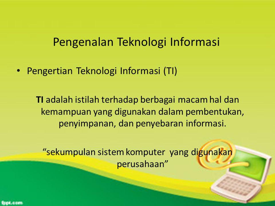 Pengenalan Teknologi Informasi Pengertian Teknologi Informasi (TI) TI adalah istilah terhadap berbagai macam hal dan kemampuan yang digunakan dalam pembentukan, penyimpanan, dan penyebaran informasi.