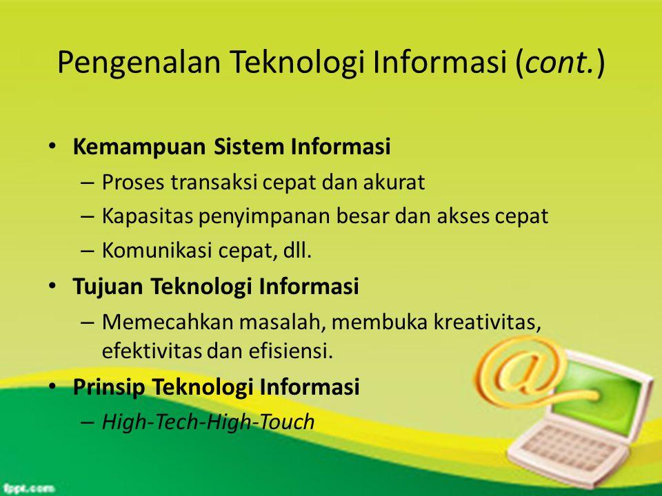 Pengenalan Teknologi Informasi (cont.) Kemampuan Sistem Informasi – Proses transaksi cepat dan akurat – Kapasitas penyimpanan besar dan akses cepat – Komunikasi cepat, dll.