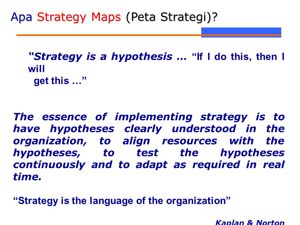 "Apa Strategy Maps (Peta Strategi)? ""Strategy is a hypothesis … ""If I do this, then I will get this …"" The essence of implementing strategy is to have"