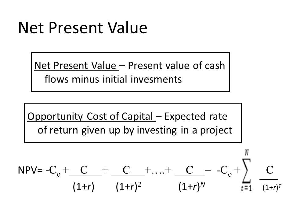 Net Present Value NPV= - C o + C + C +….+ C = -C o + C (1+r) (1+r) 2 (1+r) N (1+r) T Net Present Value – Present value of cash flows minus initial inv