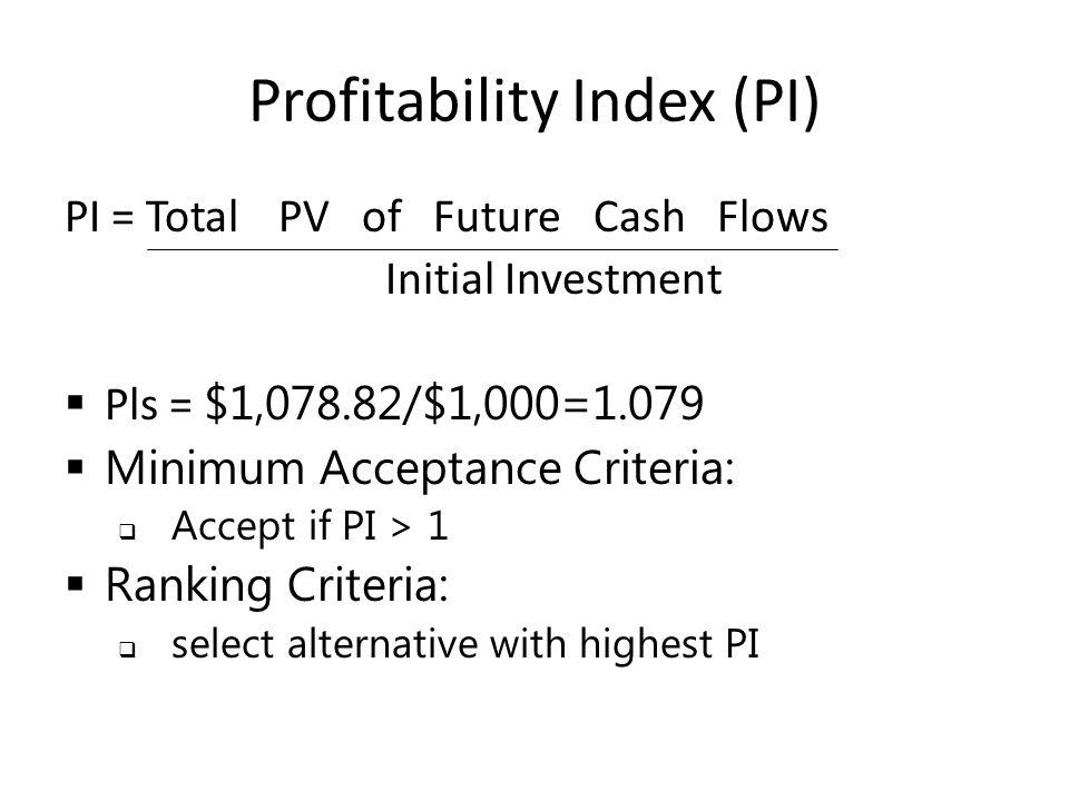 Profitability Index (PI) PI = TotalPV of Future Cash Flows Initial Investment  Pls = $1,078.82/$1,000=1.079  Minimum Acceptance Criteria:  Accept if PI > 1  Ranking Criteria:  select alternative with highest PI