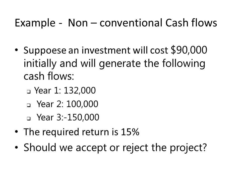 Example - Non – conventional Cash flows Suppoese an investment will cost $90,000 initially and will generate the following cash flows:  Year 1: 132,000  Year 2: 100,000  Year 3:-150,000 The required return is 15% Should we accept or reject the project?