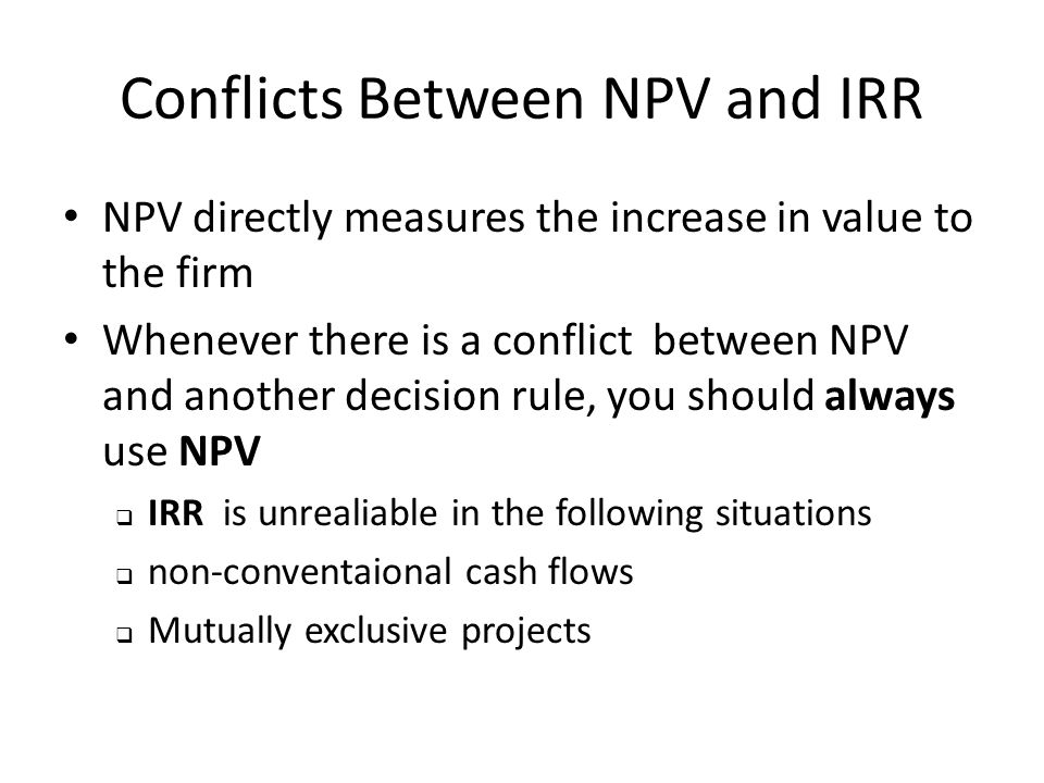 Conflicts Between NPV and IRR NPV directly measures the increase in value to the firm Whenever there is a conflict between NPV and another decision rule, you should always use NPV  IRR is unrealiable in the following situations  non-conventaional cash flows  Mutually exclusive projects