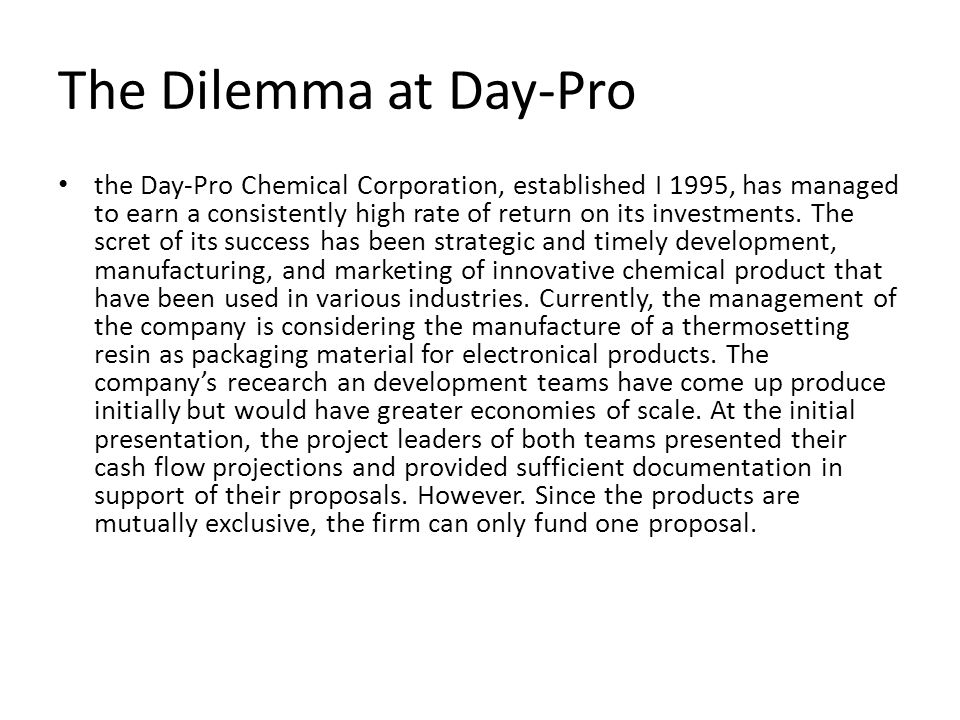 The Dilemma at Day-Pro the Day-Pro Chemical Corporation, established I 1995, has managed to earn a consistently high rate of return on its investments.