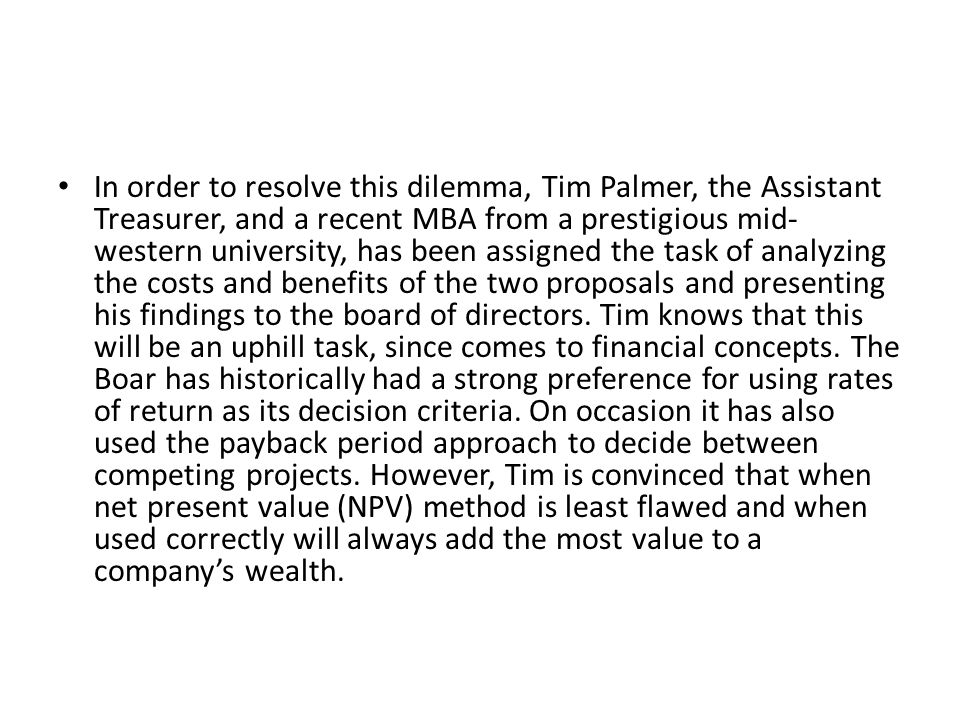 In order to resolve this dilemma, Tim Palmer, the Assistant Treasurer, and a recent MBA from a prestigious mid- western university, has been assigned the task of analyzing the costs and benefits of the two proposals and presenting his findings to the board of directors.